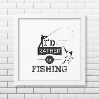 Wolałbym łowić ryby cytat w realistycznej kwadratowej białej ramce na białym tle.