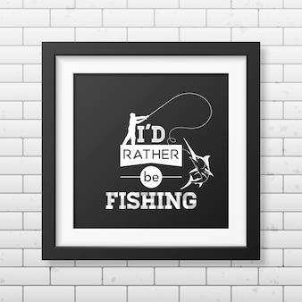 Wolałbym łowić ryby. cytat w realistycznej kwadratowej czarnej ramce