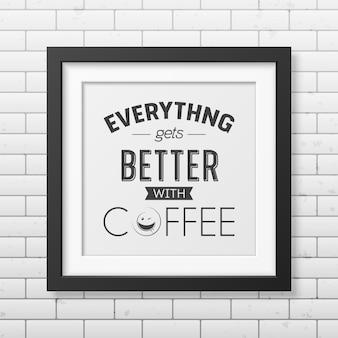 Z kawą wszystko staje się lepsze - typograficzny cytat w realistycznej kwadratowej czarnej ramce na ścianie z cegły