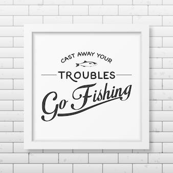 Zapomnij o kłopotach i idź na ryby. cytat w realistycznej kwadratowej białej ramce