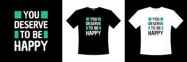 Zasługujesz na szczęśliwy projekt koszulki typografii. koszulka z motywacją, inspiracją.