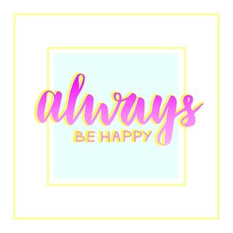 Zawsze bądź szczęśliwy. motywacja i fraza inspiracji. ręcznie literami wektor tekst. błyszczący napis na karty, plakat