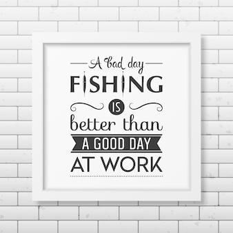 Zły dzień łowienia ryb jest lepszy niż dobry dzień w pracy. cytat w realistycznej kwadratowej białej ramce