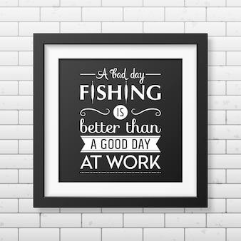 Zły dzień łowienia ryb jest lepszy niż dobry dzień w pracy. cytat w realistycznej kwadratowej czarnej ramce