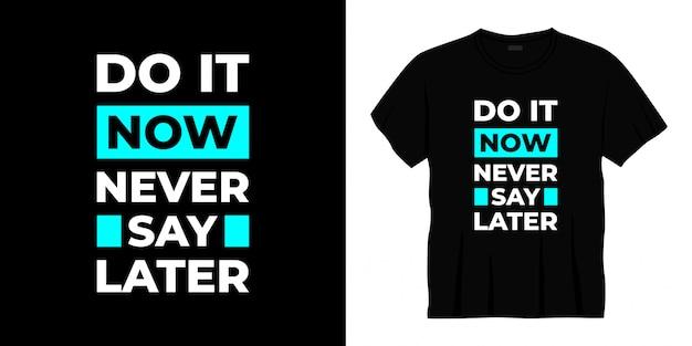 Zrób to teraz, nigdy nie mów później. projekt koszulki typografii