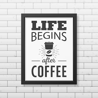 Życie zaczyna się po kawie - cytuj typograficzną realistyczną czarną ramkę na ścianie z cegły.