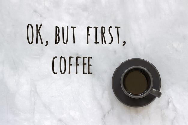 Ok, pero primero el texto del café y la taza de café en el fondo de la mesa de mármol. concepto buenos días, buenos días. vista superior