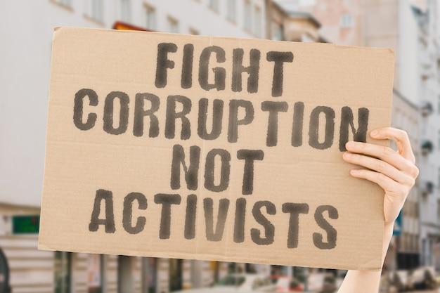 A frase combata a corrupção, não os ativistas, em um banner na mão dos homens criminal wrong bad