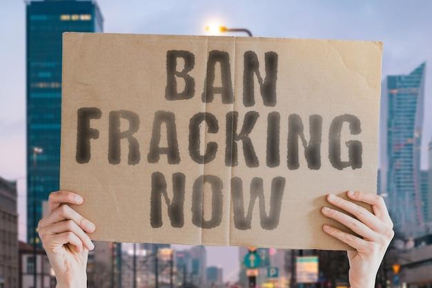 A questão banir o fracking agora em um banner na mão de homem com fundo desfocado sem fracking