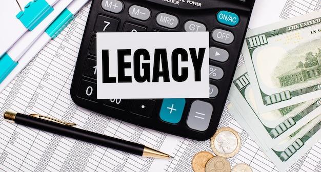 No desktop estão os relatórios, uma caneta, dinheiro, uma calculadora e um cartão com o texto legado. conceito de negócios