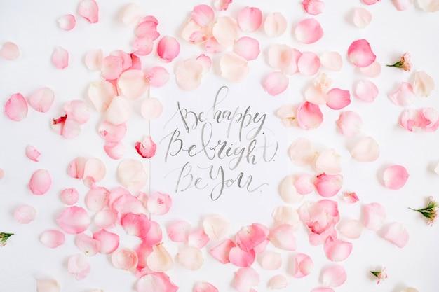 明るくしてください。幸せになる。あなたになりなさい。ピンクのバラの花びらと書道と花柄で作られた心に強く訴える引用