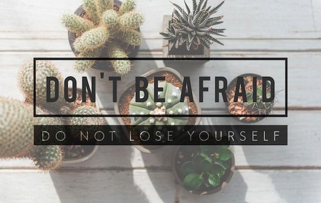두려워하지 마십시오. 자신을 잃지 마십시오. 인용하다