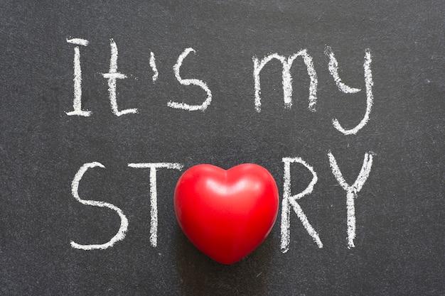 It is my story phrase handwritten on chalkboard with heart symbol instead of o