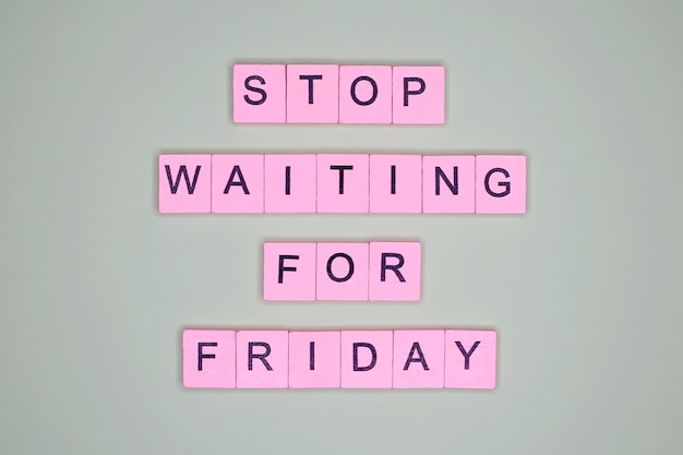 Stop waiting for friday. motivational poster.