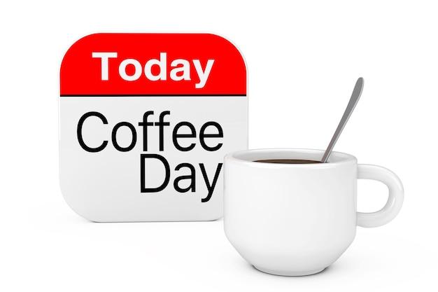Сегодня значок «день кофе» возле чашки кофе на белом фоне. 3d рендеринг