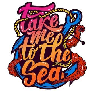 Отвези меня к морю. якорь и осьминог щупальца. ручной обращается букв фразу на белом фоне. элемент для плаката, открытки. иллюстрации.