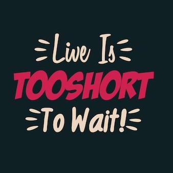 Жизнь слишком коротка, чтобы ждать