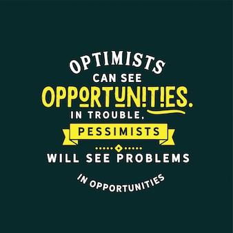 楽観主義者は問題の機会を見ることができ、悲観主義者は機会の問題を見ることができます