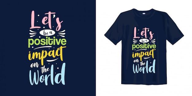Давайте будем позитивно влиять на мир. типография вдохновляющие слова для дизайна футболки