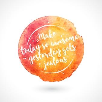 Акварельное пятно ручной работы с цитатой. сделать сегодня таким удивительным вчера завидует. вдохновляющая творческая мотивация