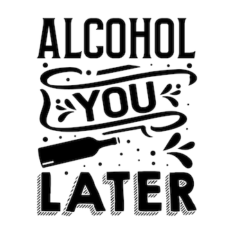 Алкоголь вы позже типография премиум векторный шаблон цитаты дизайн футболки
