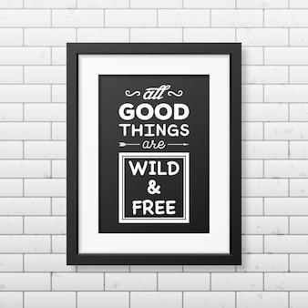 Все хорошее дикое и бесплатное - цитата типографский фон в реалистичной квадратной черной рамке на фоне кирпичной стены.