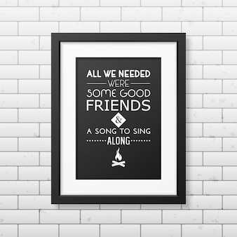 Все, что нам нужно, это несколько хороших друзей и песня, чтобы подпевать - цитата типографский фон в реалистичной квадратной черной рамке на фоне кирпичной стены.