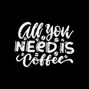 All you need is coffee lettering . hand written design.