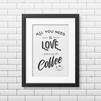 All you need is love and a cup of coffee  - typographical quote in realistic square black frame on the brick wall.