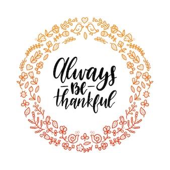 丸い花のフレームで常に感謝のレタリングをしてください。感謝祭のイラスト。招待状またはお祝いのグリーティングカードテンプレート。