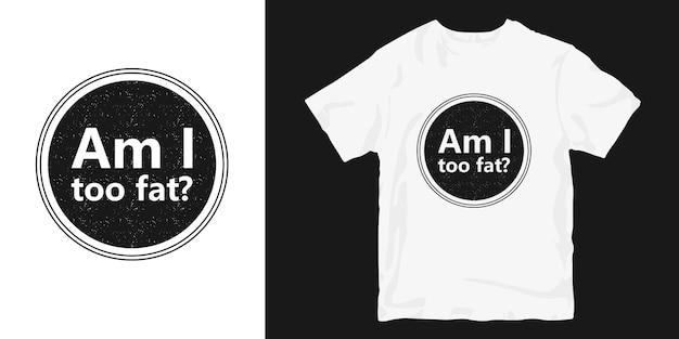 나는 너무 뚱뚱한 질문 티셔츠 디자인인가