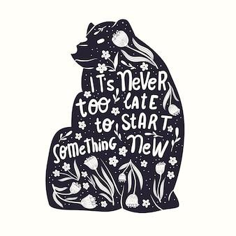 Животное и рука надписи иллюстрации. никогда не поздно начать что-то новое. монохромный силуэт медведя, цветочные украшения и мотивационные цитаты. плоские векторные иллюстрации.