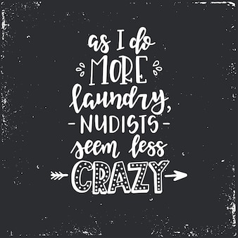 As i do more laundry nudists seem less crazy hand drawn typography poster. conceptual handwritten phrase home and family, hand lettered calligraphic design. lettering.