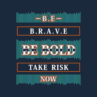 Be brave be bold be risk now graphic slogan for apparel