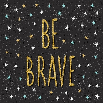 Be brave. handwritten lettering and hand drawn star for design t shirt, birthday card, party invitation, motivational poster, romantic brochures, scrapbook, album etc. gold texture.