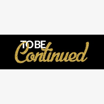 To be continued banner with gold glitter text