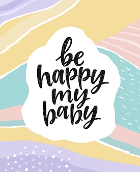 Be happy my baby. beautiful creative lettering postcard.