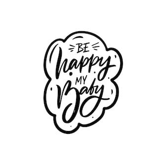 Будь счастлив, мой ребенок рисованной черного цвета надписи фразу