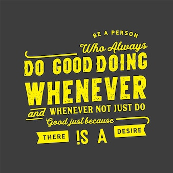 Be a person who always do good doing whenever