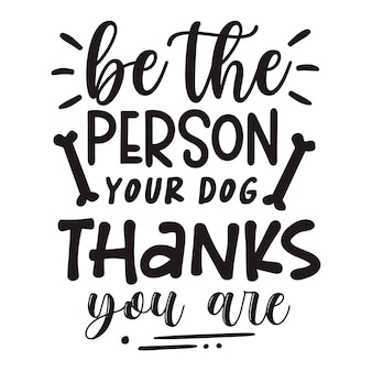 Be the person your dog thanks you are typography premium vector design quote template