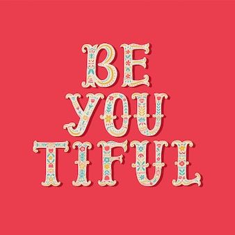 Be you tiful. hand drawn lettering with floral decoration.