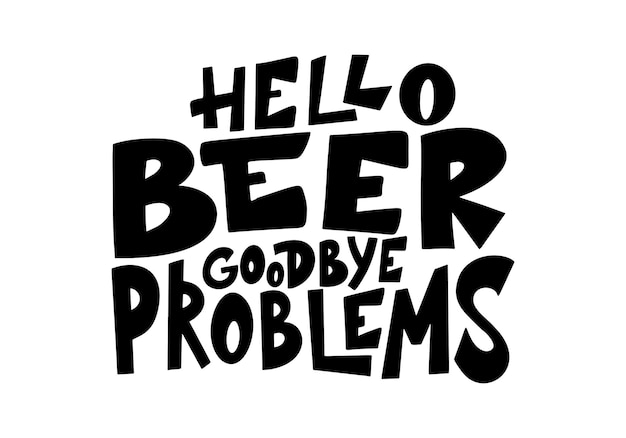 Beer hand drawn poster. alcohol conceptual handwritten quote. hello beer goodbye problems. funny slogan for pub or bar. vector illustration