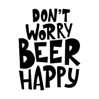 Beer hand drawn poster. alcohol conceptual handwritten quote. don't worry beer happy. funny slogan for pub or bar. vector illustration