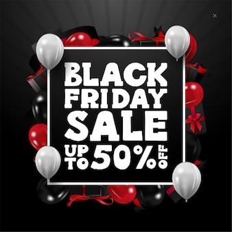 블랙 프라이데이 세일, 최대 50 % 할인, 선물과 풍선으로 만든 프레임이있는 사각 블랙 할인 배너. 귀하의 웹 사이트를위한 할인 배너