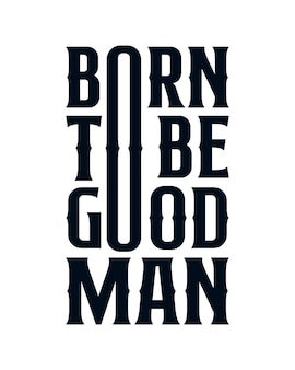 Born to be good man. modern hand drawn typography poster .