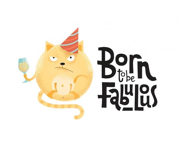 Born to be fabulous - забавная черная юмористическая цитата с сердитой круглой кошкой в праздничной кепке с рюмкой.