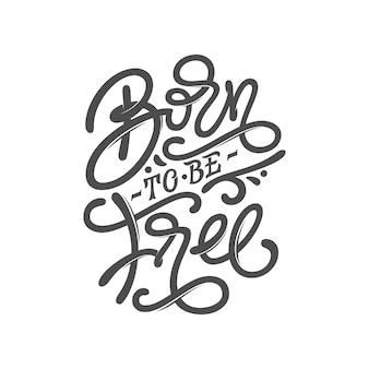 무료로 태어난 동기 부여 문구. 격리 된 흰색 배경에 글자와 그림