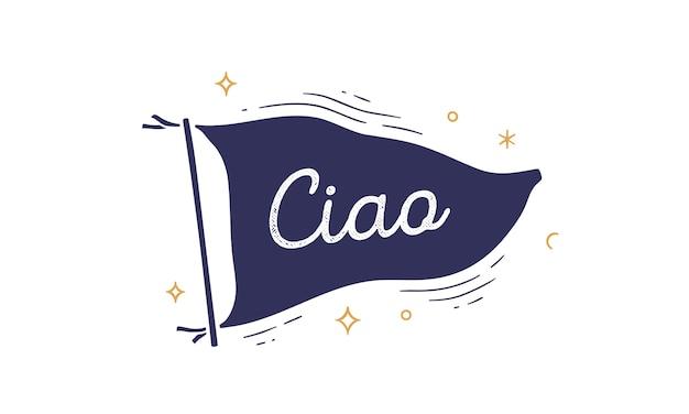 チャオ。国旗。テキストチャオと古いヴィンテージ流行の旗。
