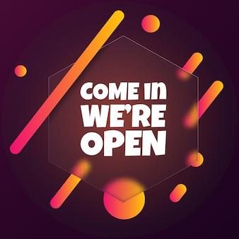 우리는 열려 있습니다. come in we are open text가 있는 말풍선 배너. 유리모피즘 스타일. 비즈니스, 마케팅 및 광고용. 격리 된 배경에 벡터입니다. eps 10.