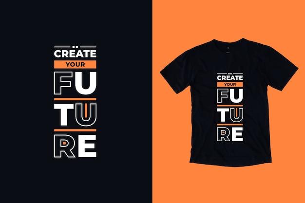 Создайте свое будущее, современный дизайн футболки с вдохновляющими цитатами